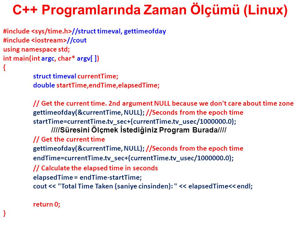 C++ Programlarında Zaman Ölçümü (Linux) #include //struct timeval, gettimeofday #include //cout using namespace std; int main(int argc, char* argv[ ])