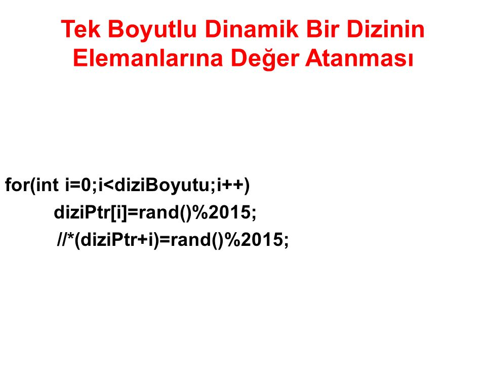 Tek Boyutlu Dinamik Bir Dizinin Elemanlarına Değer Atanması for(int i=0;i<diziBoyutu;i++) diziPtr[i]=rand()%2015; //*(diziPtr+i)=rand()%2015;