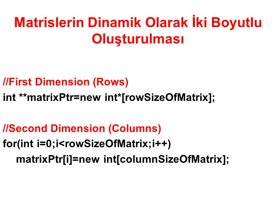 Matrislerin Dinamik Olarak İki Boyutlu Oluşturulması //First Dimension (Rows) int **matrixPtr=new int*[rowSizeOfMatrix]; //Second Dimension (Columns)