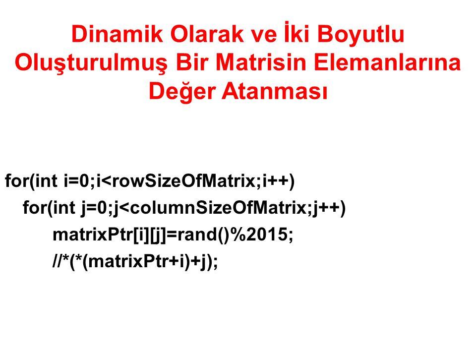 Dinamik Olarak ve İki Boyutlu Oluşturulmuş Bir Matrisin Elemanlarına Değer Atanması for(int i=0;i<rowSizeOfMatrix;i++) for(int j=0;j<columnSizeOfMatrix;j++) matrixPtr[i][j]=rand()%2015; //*(*(matrixPtr+i)+j);