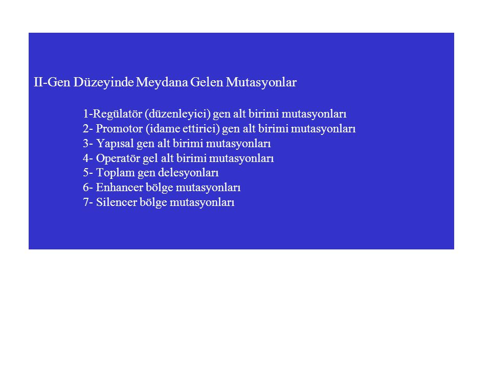 II-Gen Düzeyinde Meydana Gelen Mutasyonlar 1-Regülatör (düzenleyici) gen alt birimi mutasyonları 2- Promotor (idame ettirici) gen alt birimi mutasyonları 3- Yapısal gen alt birimi mutasyonları 4- Operatör gel alt birimi mutasyonları 5- Toplam gen delesyonları 6- Enhancer bölge mutasyonları 7- Silencer bölge mutasyonları