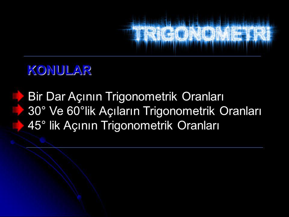 Bir Dar Açının Trigonometrik Oranları 30° Ve 60°lik Açıların Trigonometrik Oranları 45° lik Açının Trigonometrik Oranları KONULAR