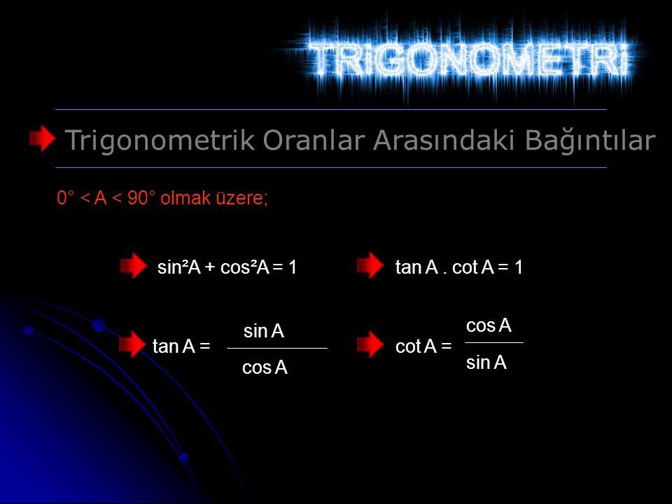 Trigonometrik Oranlar Arasındaki Bağıntılar 0° < A < 90° olmak üzere; sin²A + cos²A = 1tan A. cot A = 1 tan A = sin A cos A cot A = cos A sin A