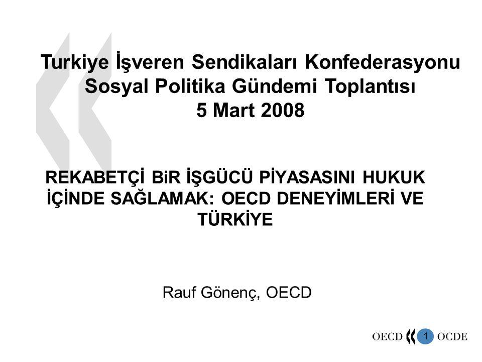 1 REKABETÇİ BiR İŞGÜCÜ PİYASASINI HUKUK İÇİNDE SAĞLAMAK: OECD DENEYİMLERİ VE TÜRKİYE Turkiye İşveren Sendikaları Konfederasyonu Sosyal Politika Gündemi Toplantısı 5 Mart 2008 Rauf Gönenç, OECD