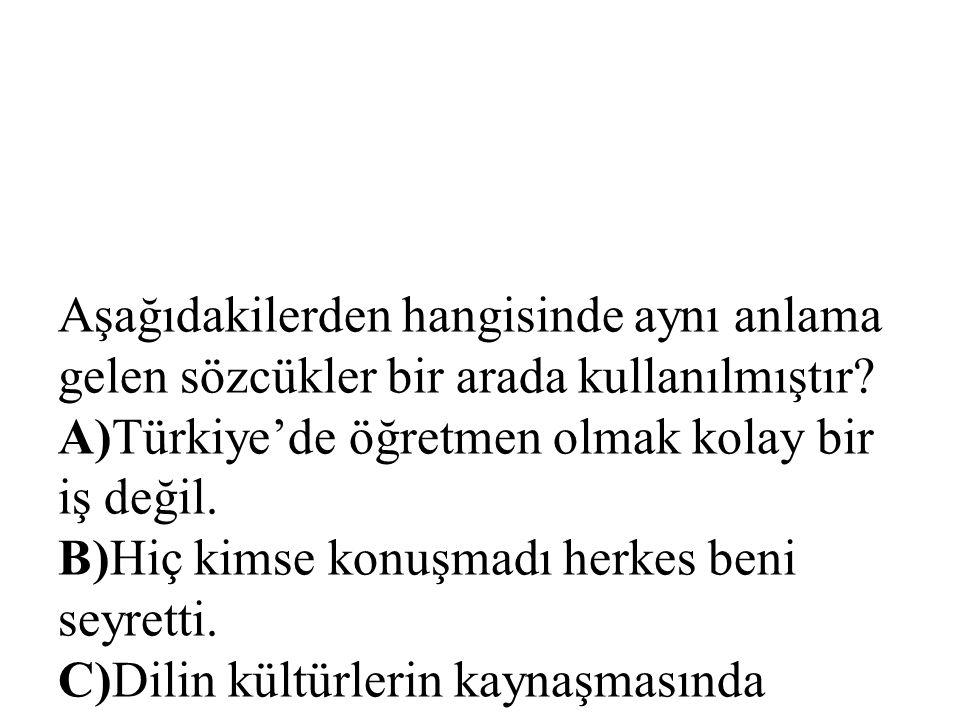 Aşağıdakilerden hangisinde aynı anlama gelen sözcükler bir arada kullanılmıştır? A)Türkiye'de öğretmen olmak kolay bir iş değil. B)Hiç kimse konuşmadı