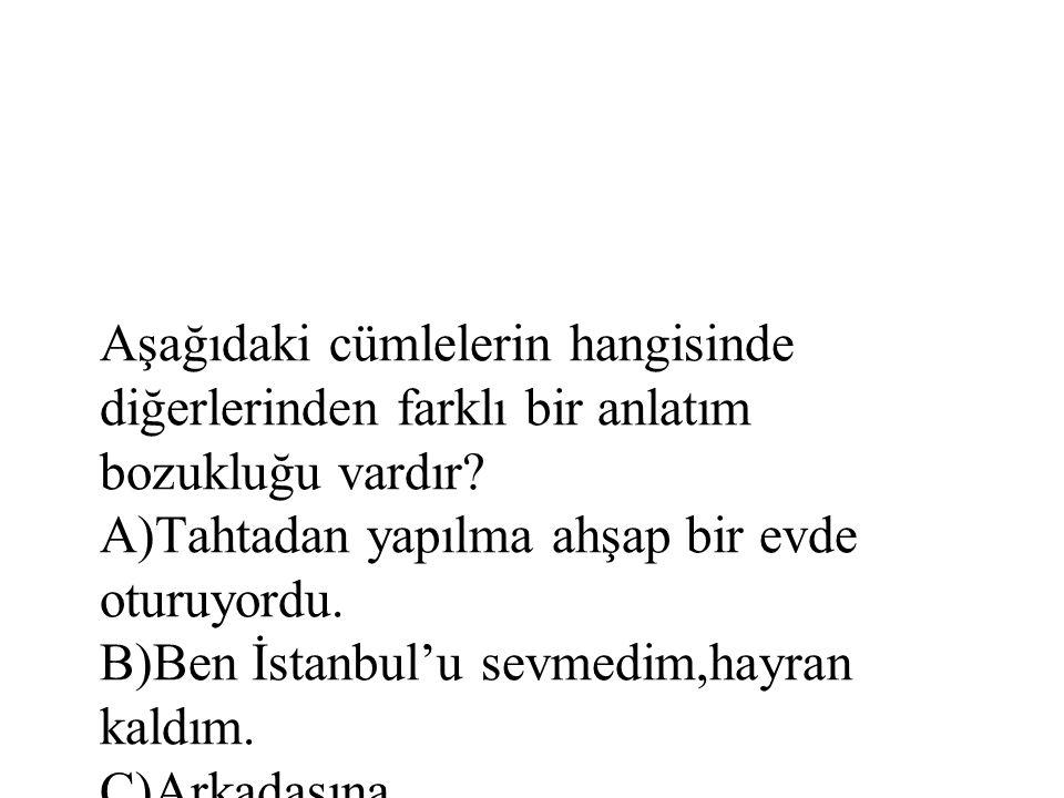 Aşağıdaki cümlelerin hangisinde diğerlerinden farklı bir anlatım bozukluğu vardır? A)Tahtadan yapılma ahşap bir evde oturuyordu. B)Ben İstanbul'u sevm