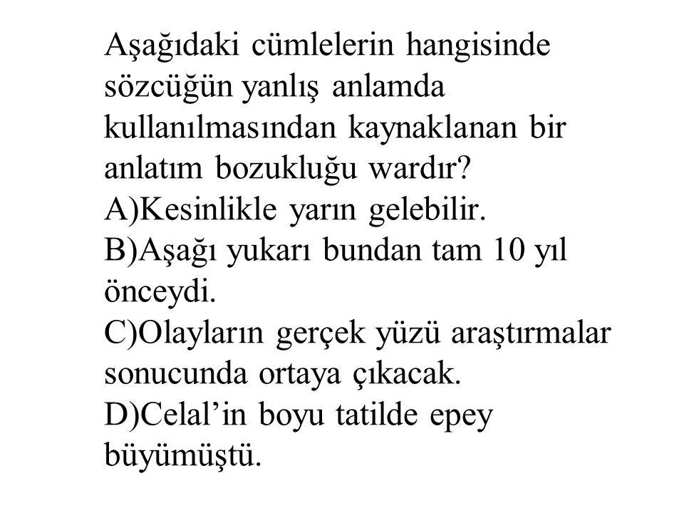 Aşağıdaki cümlelerin hangisinde sözcüğün yanlış anlamda kullanılmasından kaynaklanan bir anlatım bozukluğu wardır? A)Kesinlikle yarın gelebilir. B)Aşa