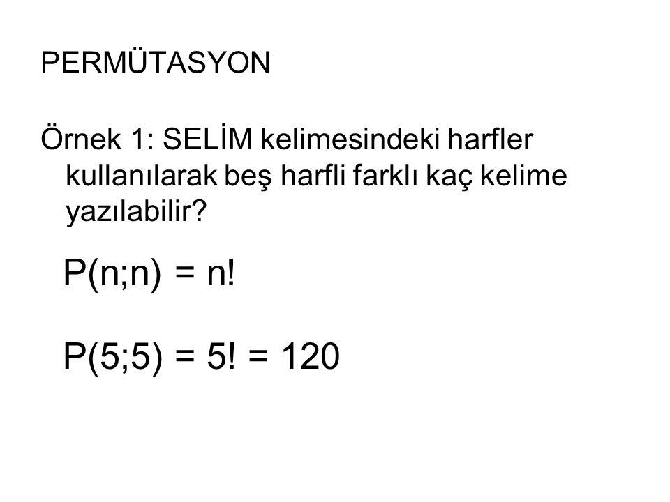PERMÜTASYON Örnek 1: SELİM kelimesindeki harfler kullanılarak beş harfli farklı kaç kelime yazılabilir? P(n;n) = n! P(5;5) = 5! = 120