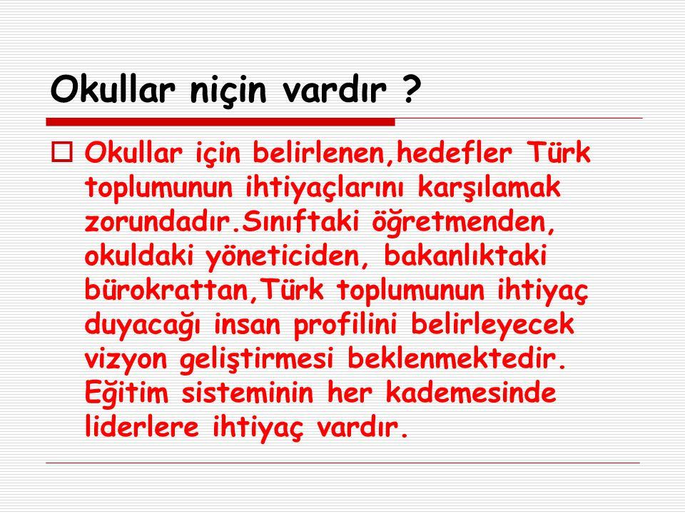Okullar niçin vardır ?  Okullar için belirlenen,hedefler Türk toplumunun ihtiyaçlarını karşılamak zorundadır.Sınıftaki öğretmenden, okuldaki yönetici