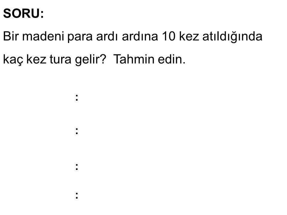 SORU: Bir madeni para ardı ardına 10 kez atıldığında kaç kez tura gelir? Tahmin edin. : : : :