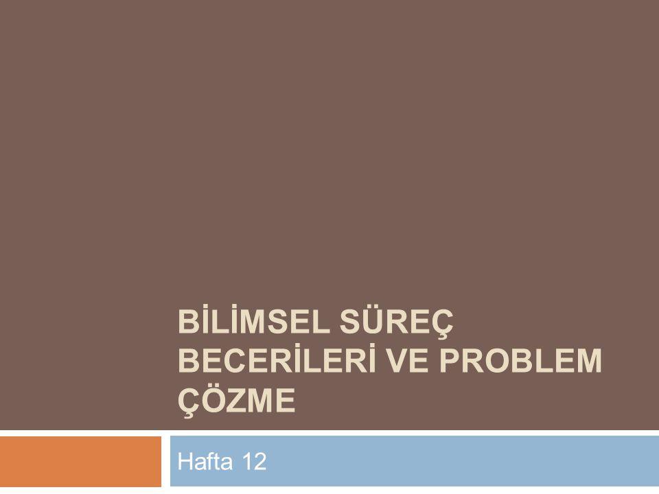 BİLİMSEL SÜREÇ BECERİLERİ VE PROBLEM ÇÖZME Hafta 12