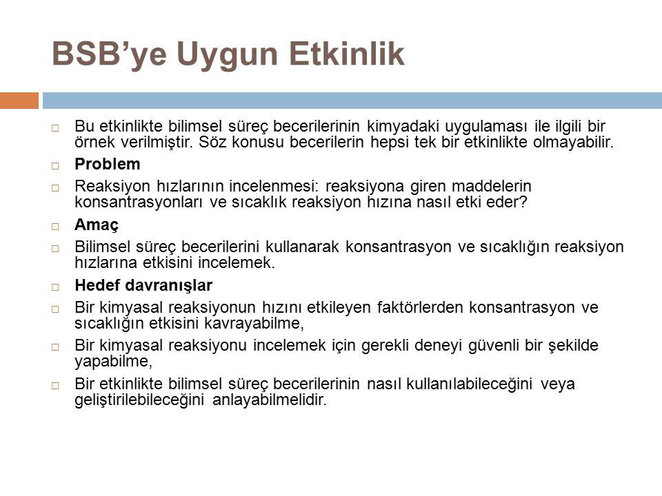 BSB'ye Uygun Etkinlik  Bu etkinlikte bilimsel süreç becerilerinin kimyadaki uygulaması ile ilgili bir örnek verilmiştir. Söz konusu becerilerin hepsi