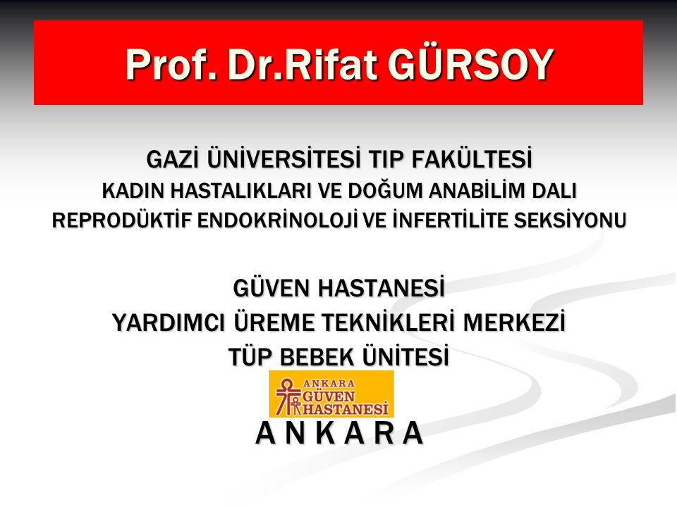 Prof. Dr.Rifat GÜRSOY GAZİ ÜNİVERSİTESİ TIP FAKÜLTESİ KADIN HASTALIKLARI VE DOĞUM ANABİLİM DALI REPRODÜKTİF ENDOKRİNOLOJİ VE İNFERTİLİTE SEKSİYONU GÜV