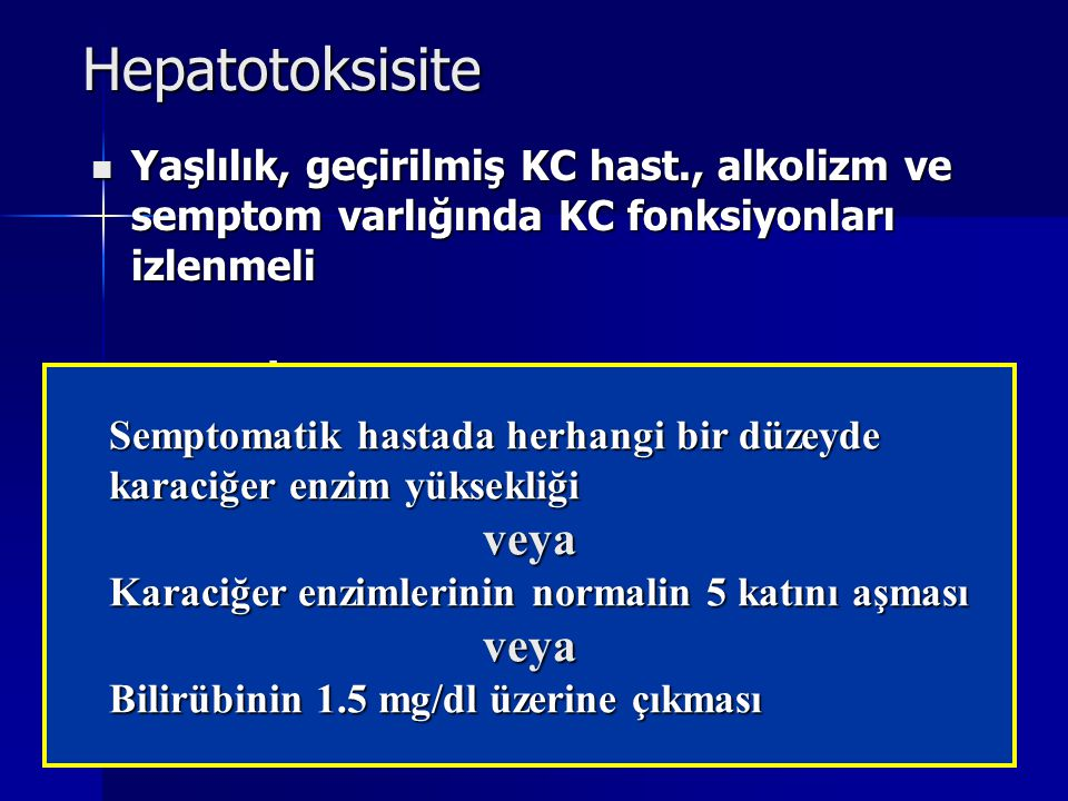 Hepatotoksisite Yaşlılık, geçirilmiş KC hast., alkolizm ve semptom varlığında KC fonksiyonları izlenmeli Yaşlılık, geçirilmiş KC hast., alkolizm ve se