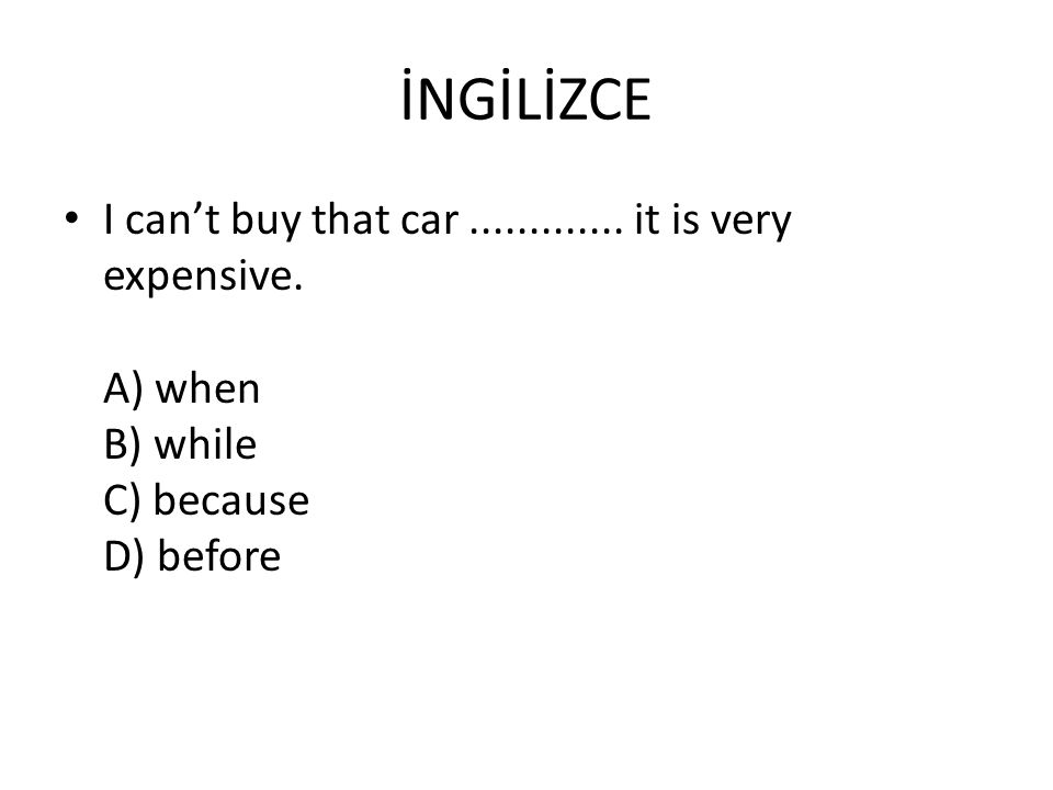 İNGİLİZCE I can't buy that car............. it is very expensive. A) when B) while C) because D) before
