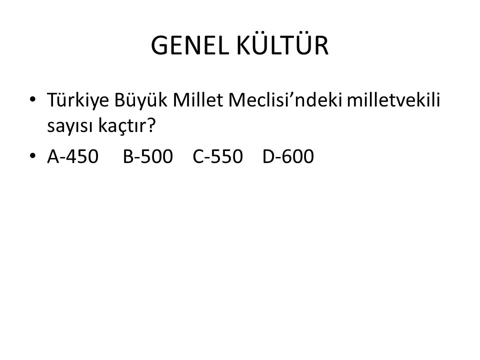 GENEL KÜLTÜR Türkiye Büyük Millet Meclisi'ndeki milletvekili sayısı kaçtır? A-450 B-500 C-550 D-600