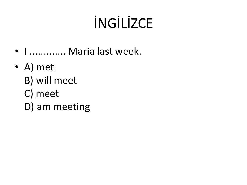 İNGİLİZCE I............. Maria last week. A) met B) will meet C) meet D) am meeting