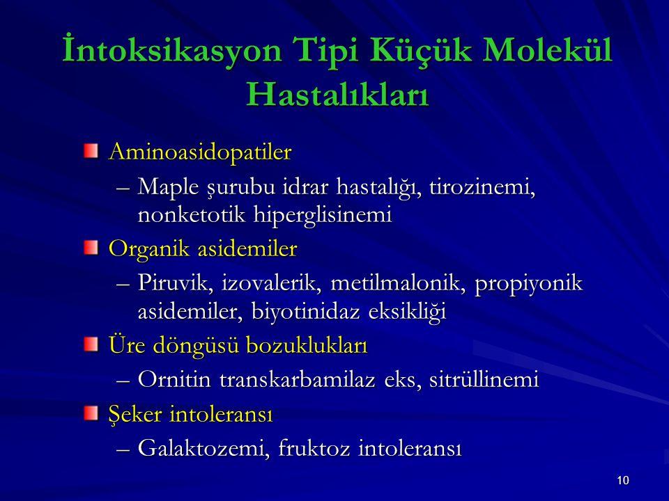 10 İntoksikasyon Tipi Küçük Molekül Hastalıkları Aminoasidopatiler –Maple şurubu idrar hastalığı, tirozinemi, nonketotik hiperglisinemi Organik asidemiler –Piruvik, izovalerik, metilmalonik, propiyonik asidemiler, biyotinidaz eksikliği Üre döngüsü bozuklukları –Ornitin transkarbamilaz eks, sitrüllinemi Şeker intoleransı –Galaktozemi, fruktoz intoleransı