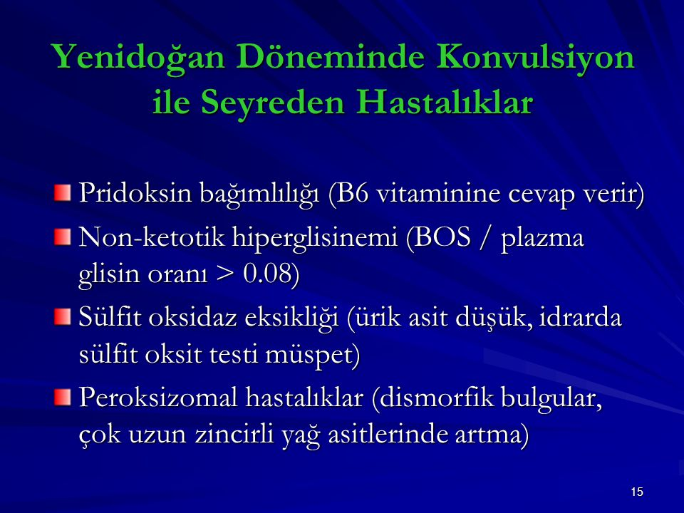 15 Yenidoğan Döneminde Konvulsiyon ile Seyreden Hastalıklar Pridoksin bağımlılığı (B6 vitaminine cevap verir) Non-ketotik hiperglisinemi (BOS / plazma glisin oranı > 0.08) Sülfit oksidaz eksikliği (ürik asit düşük, idrarda sülfit oksit testi müspet) Peroksizomal hastalıklar (dismorfik bulgular, çok uzun zincirli yağ asitlerinde artma)