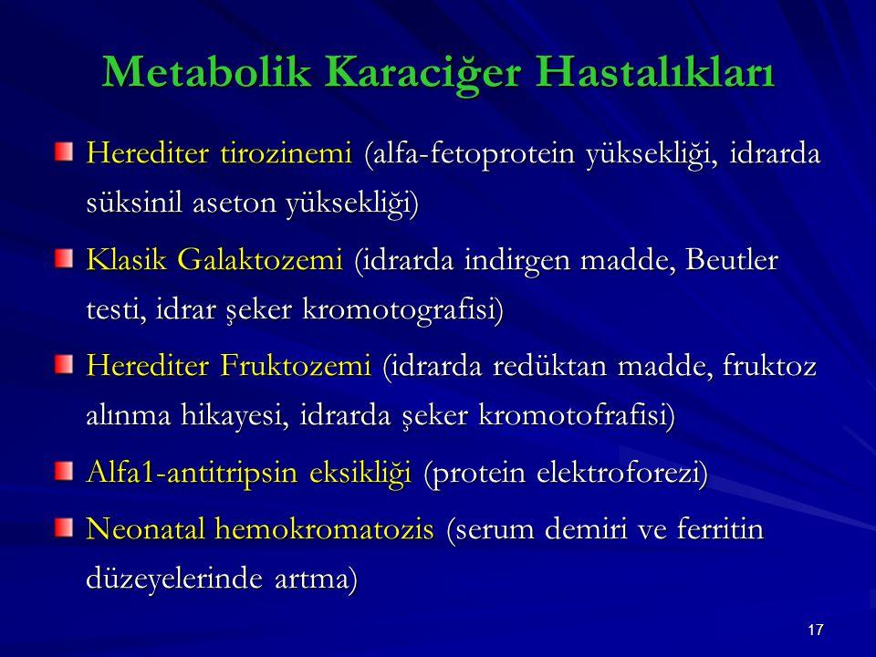 17 Metabolik Karaciğer Hastalıkları Herediter tirozinemi (alfa-fetoprotein yüksekliği, idrarda süksinil aseton yüksekliği) Klasik Galaktozemi (idrarda indirgen madde, Beutler testi, idrar şeker kromotografisi) Herediter Fruktozemi (idrarda redüktan madde, fruktoz alınma hikayesi, idrarda şeker kromotofrafisi) Alfa1-antitripsin eksikliği (protein elektroforezi) Neonatal hemokromatozis (serum demiri ve ferritin düzeyelerinde artma)