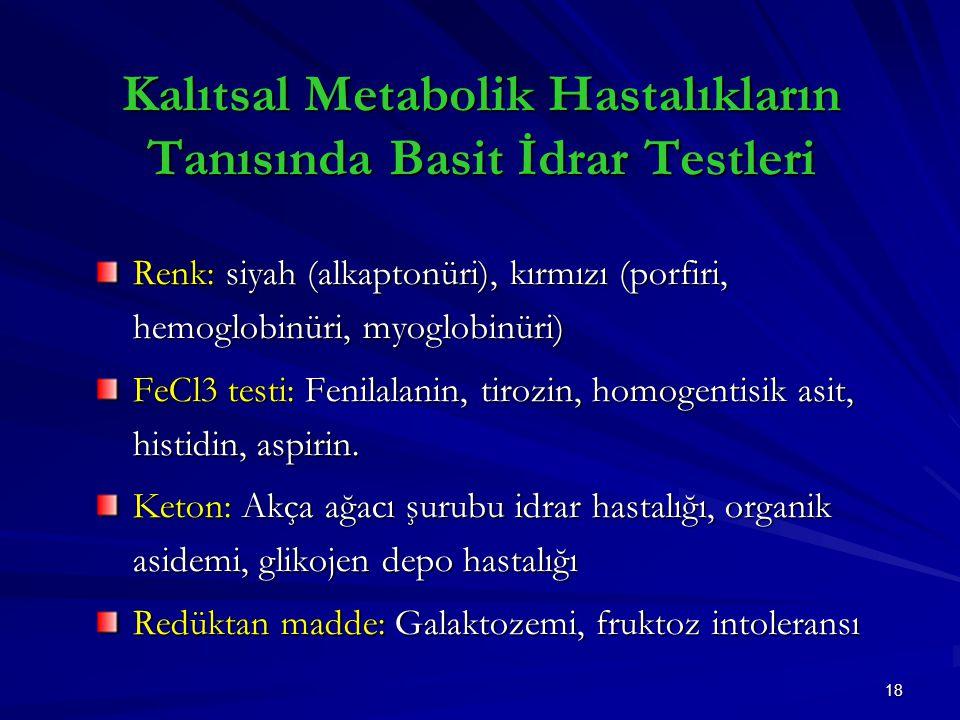 18 Kalıtsal Metabolik Hastalıkların Tanısında Basit İdrar Testleri Renk: siyah (alkaptonüri), kırmızı (porfiri, hemoglobinüri, myoglobinüri) FeCl3 testi: Fenilalanin, tirozin, homogentisik asit, histidin, aspirin.