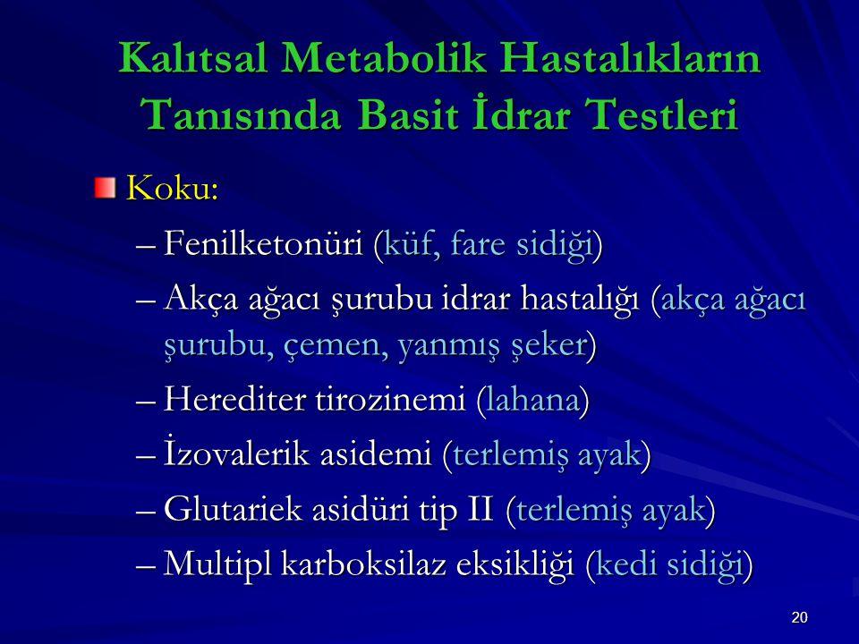 20 Koku: –Fenilketonüri (küf, fare sidiği) –Akça ağacı şurubu idrar hastalığı (akça ağacı şurubu, çemen, yanmış şeker) –Herediter tirozinemi (lahana) –İzovalerik asidemi (terlemiş ayak) –Glutariek asidüri tip II (terlemiş ayak) –Multipl karboksilaz eksikliği (kedi sidiği) Kalıtsal Metabolik Hastalıkların Tanısında Basit İdrar Testleri