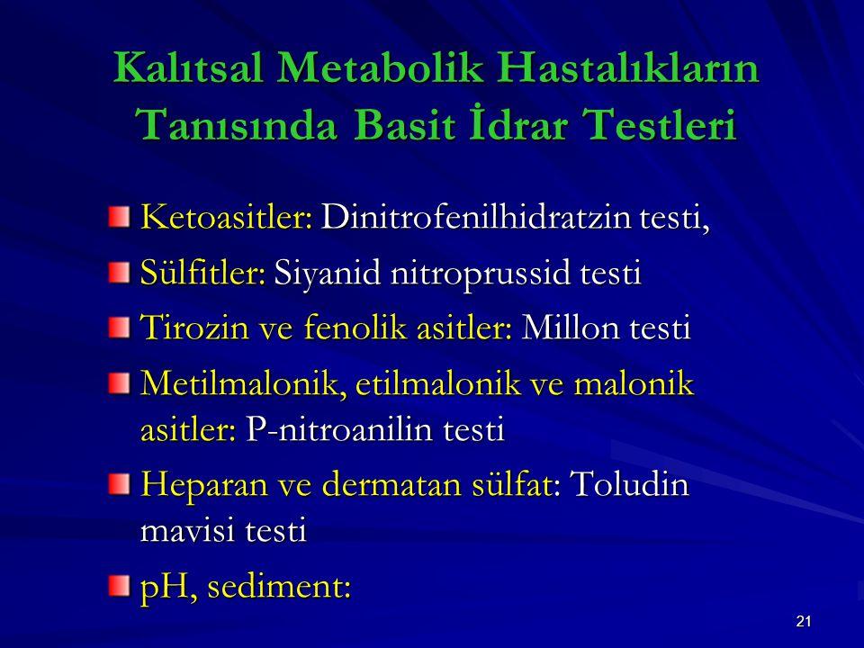 21 Ketoasitler: Dinitrofenilhidratzin testi, Sülfitler: Siyanid nitroprussid testi Tirozin ve fenolik asitler: Millon testi Metilmalonik, etilmalonik ve malonik asitler: P-nitroanilin testi Heparan ve dermatan sülfat: Toludin mavisi testi pH, sediment: Kalıtsal Metabolik Hastalıkların Tanısında Basit İdrar Testleri