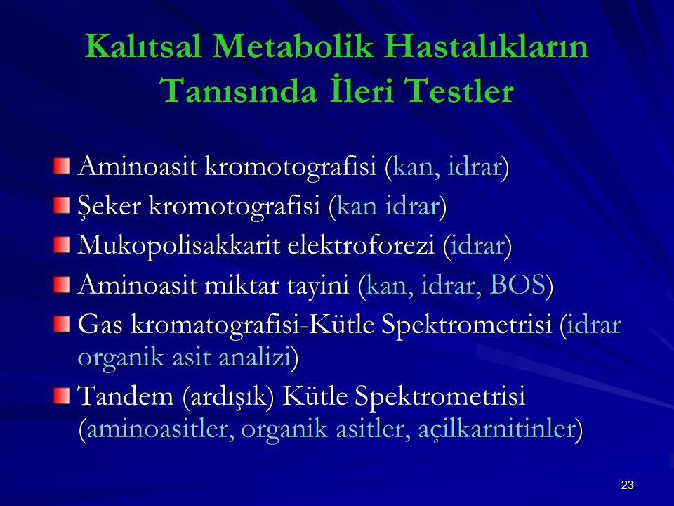 23 Kalıtsal Metabolik Hastalıkların Tanısında İleri Testler Aminoasit kromotografisi (kan, idrar) Şeker kromotografisi (kan idrar) Mukopolisakkarit elektroforezi (idrar) Aminoasit miktar tayini (kan, idrar, BOS) Gas kromatografisi-Kütle Spektrometrisi (idrar organik asit analizi) Tandem (ardışık) Kütle Spektrometrisi (aminoasitler, organik asitler, açilkarnitinler)