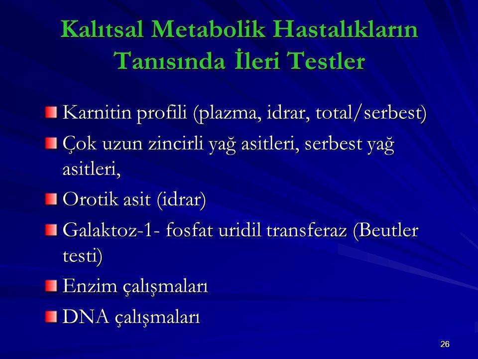 26 Kalıtsal Metabolik Hastalıkların Tanısında İleri Testler Karnitin profili (plazma, idrar, total/serbest) Çok uzun zincirli yağ asitleri, serbest yağ asitleri, Orotik asit (idrar) Galaktoz-1- fosfat uridil transferaz (Beutler testi) Enzim çalışmaları DNA çalışmaları
