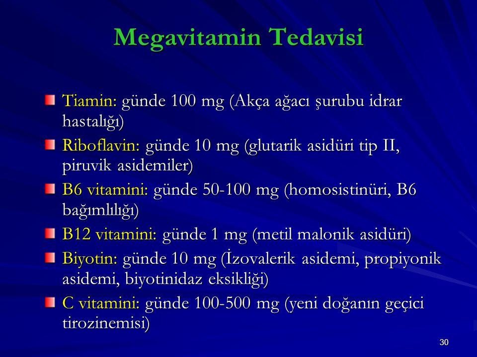 30 Megavitamin Tedavisi Tiamin: günde 100 mg (Akça ağacı şurubu idrar hastalığı) Riboflavin: günde 10 mg (glutarik asidüri tip II, piruvik asidemiler) B6 vitamini: günde 50-100 mg (homosistinüri, B6 bağımlılığı) B12 vitamini: günde 1 mg (metil malonik asidüri) Biyotin: günde 10 mg (İzovalerik asidemi, propiyonik asidemi, biyotinidaz eksikliği) C vitamini: günde 100-500 mg (yeni doğanın geçici tirozinemisi)