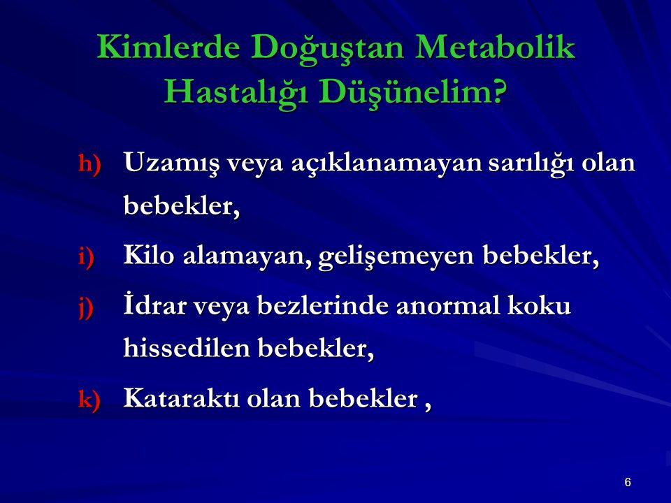 6 h) Uzamış veya açıklanamayan sarılığı olan bebekler, i) Kilo alamayan, gelişemeyen bebekler, j) İdrar veya bezlerinde anormal koku hissedilen bebekler, k) Kataraktı olan bebekler, Kimlerde Doğuştan Metabolik Hastalığı Düşünelim?