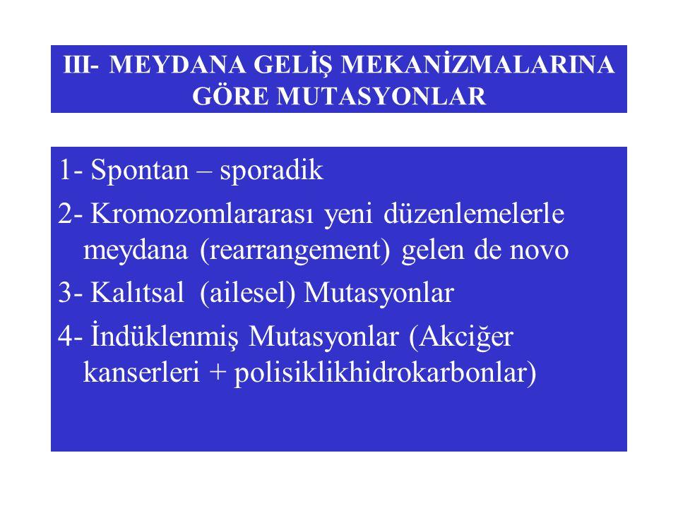 III- MEYDANA GELİŞ MEKANİZMALARINA GÖRE MUTASYONLAR 1- Spontan – sporadik 2- Kromozomlararası yeni düzenlemelerle meydana (rearrangement) gelen de nov