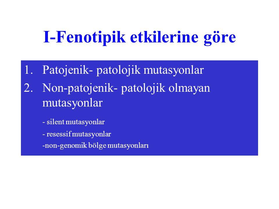I-Fenotipik etkilerine göre 1.Patojenik- patolojik mutasyonlar 2.Non-patojenik- patolojik olmayan mutasyonlar - silent mutasyonlar - resessif mutasyon