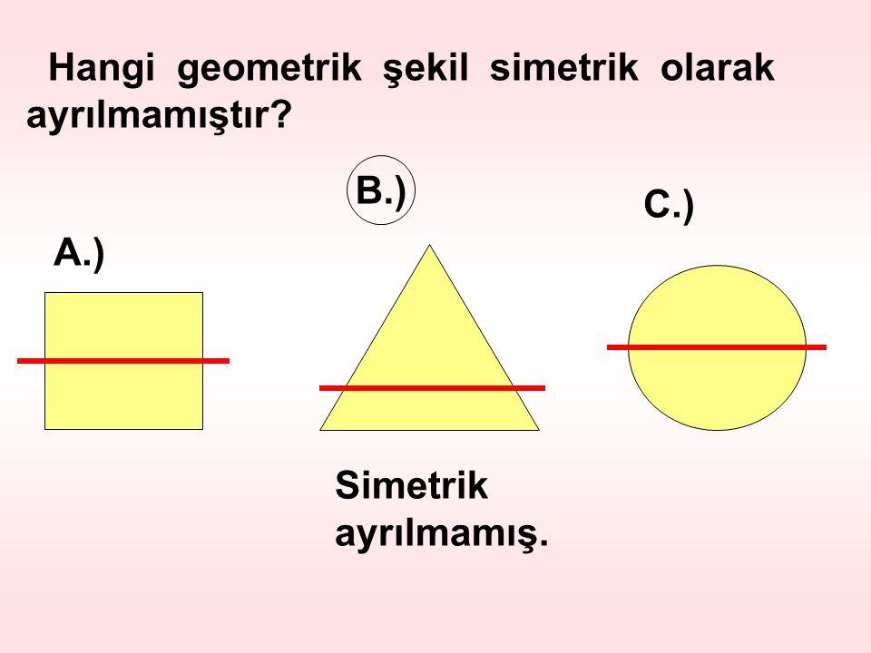 Hangi geometrik şekil simetrik olarak ayrılmamıştır? A.) B.) C.) Simetrik ayrılmamış.