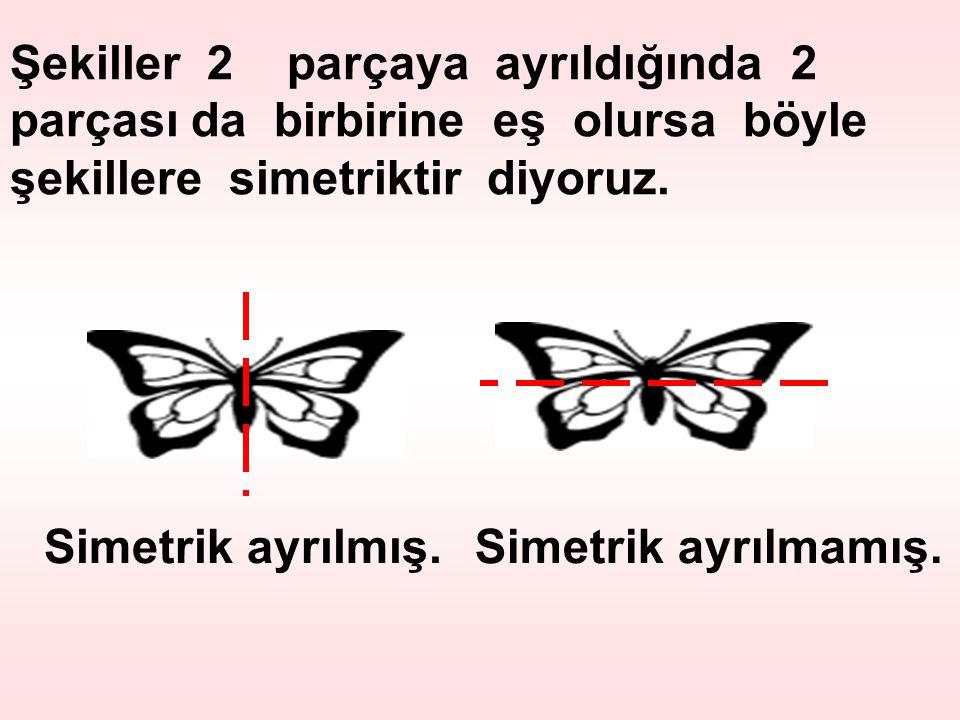 Şekiller 2 parçaya ayrıldığında 2 parçası da birbirine eş olursa böyle şekillere simetriktir diyoruz. Simetrik ayrılmış.Simetrik ayrılmamış.