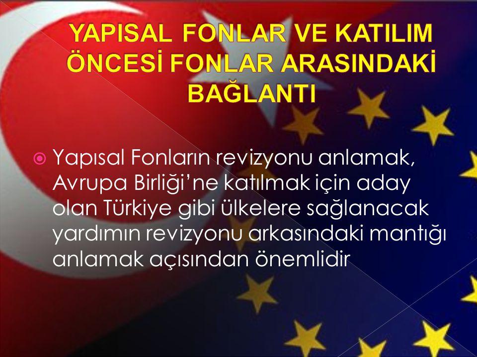  Yapısal Fonların revizyonu anlamak, Avrupa Birliği'ne katılmak için aday olan Türkiye gibi ülkelere sağlanacak yardımın revizyonu arkasındaki mantığ