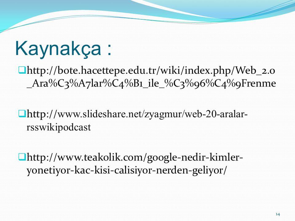 Kaynakça :  http://bote.hacettepe.edu.tr/wiki/index.php/Web_2.0 _Ara%C3%A7lar%C4%B1_ile_%C3%96%C4%9Frenme  http:// www.slideshare.net/zyagmur/web-20-aralar- rsswikipodcast  http://www.teakolik.com/google-nedir-kimler- yonetiyor-kac-kisi-calisiyor-nerden-geliyor/ 14