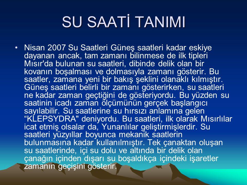 SU SAATİ TANIMI Nisan 2007 Su Saatleri Güneş saatleri kadar eskiye dayanan ancak, tam zamanı bilinmese de ilk tipleri Mısır'da bulunan su saatleri, di
