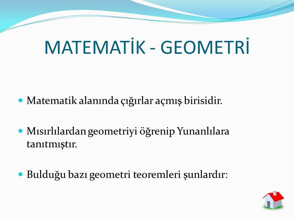 MATEMATİK - GEOMETRİ Matematik alanında çığırlar açmış birisidir. Mısırlılardan geometriyi öğrenip Yunanlılara tanıtmıştır. Bulduğu bazı geometri teor
