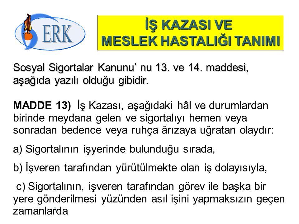 4 İŞ KAZASI VE MESLEK HASTALIĞI TANIMI Sosyal Sigortalar Kanunu' nu 13. ve 14. maddesi, aşağıda yazılı olduğu gibidir. MADDE 13) İş Kazası, aşağıdaki