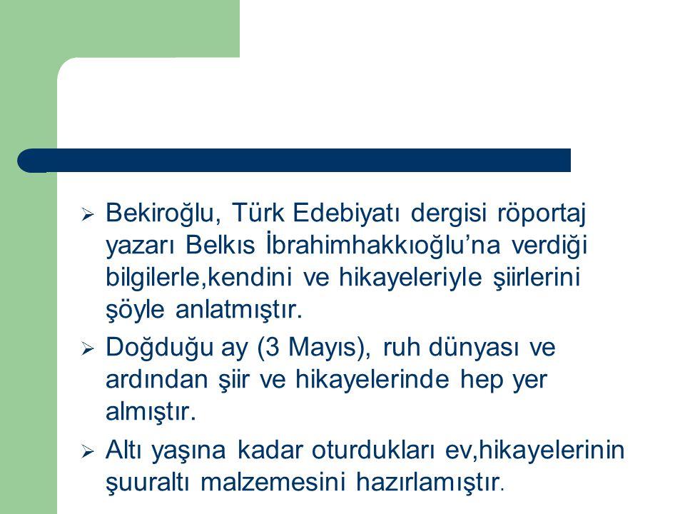  Bekiroğlu, Türk Edebiyatı dergisi röportaj yazarı Belkıs İbrahimhakkıoğlu'na verdiği bilgilerle,kendini ve hikayeleriyle şiirlerini şöyle anlatmıştı