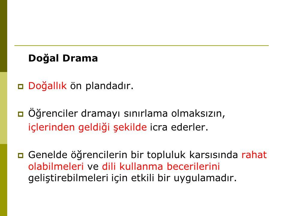 Doğal Drama  Doğallık ön plandadır.  Öğrenciler dramayı sınırlama olmaksızın, içlerinden geldiği şekilde icra ederler.  Genelde öğrencilerin bir to