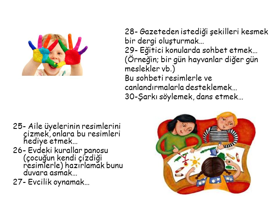 25- Aile üyelerinin resimlerini çizmek, onlara bu resimleri hediye etmek… 26- Evdeki kurallar panosu (çocuğun kendi çizdiği resimlerle) hazırlamak bunu duvara asmak… 27- Evcilik oynamak… 28- Gazeteden istediği şekilleri kesmek bir dergi oluşturmak… 29- Eğitici konularda sohbet etmek… (Örneğin; bir gün hayvanlar diğer gün meslekler vb.) Bu sohbeti resimlerle ve canlandırmalarla desteklemek… 30-Şarkı söylemek, dans etmek…