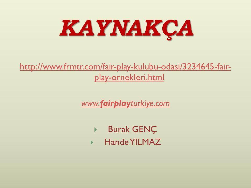 KAYNAKÇA http://www.frmtr.com/fair-play-kulubu-odasi/3234645-fair- play-ornekleri.html www.fairplayturkiye.com  Burak GENÇ  Hande YILMAZ