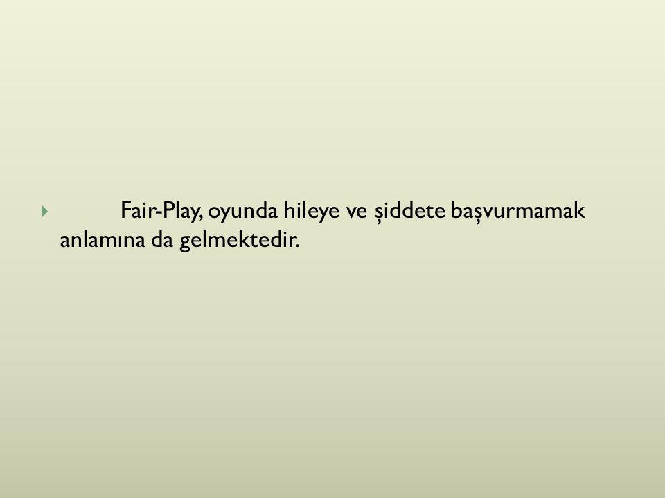  Fair-Play, oyunda hileye ve şiddete başvurmamak anlamına da gelmektedir.