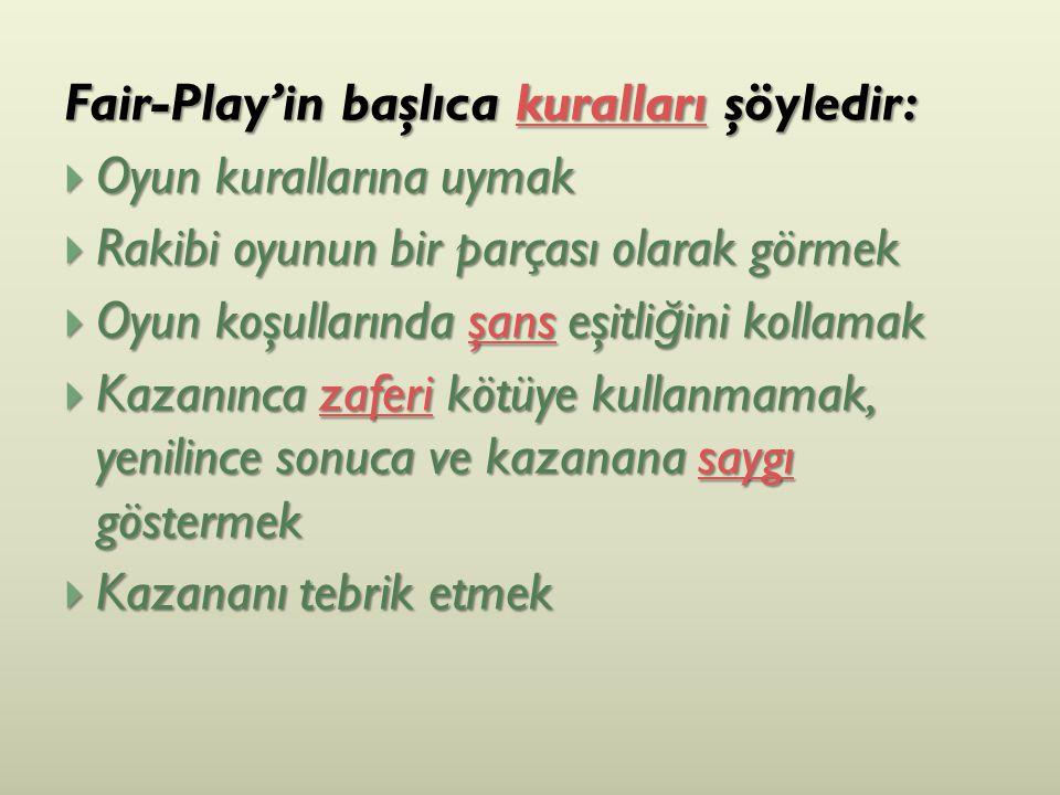 Fair-Play'in başlıca kuralları şöyledir: kuralları  Oyun kurallarına uymak  Rakibi oyunun bir parçası olarak görmek  Oyun koşullarında şans eşitli