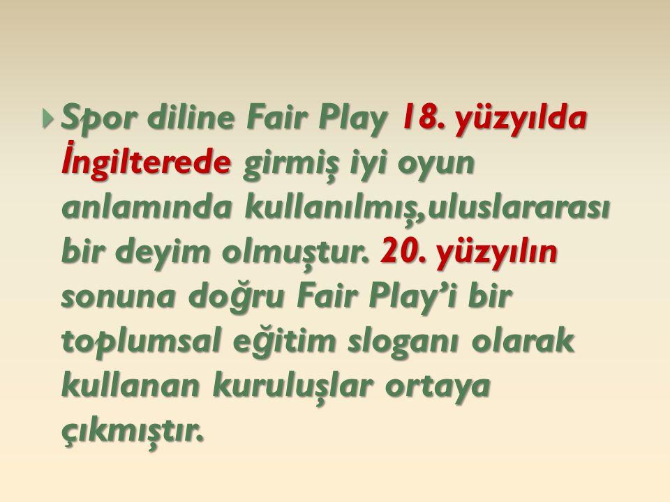  Spor diline Fair Play 18. yüzyılda İ ngilterede girmiş iyi oyun anlamında kullanılmış,uluslararası bir deyim olmuştur. 20. yüzyılın sonuna do ğ ru F