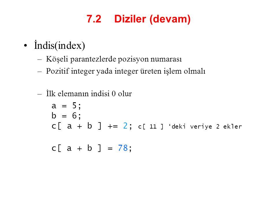 7.2 Diziler (devam) İndis(index) –Köşeli parantezlerde pozisyon numarası –Pozitif integer yada integer üreten işlem olmalı –İlk elemanın indisi 0 olur
