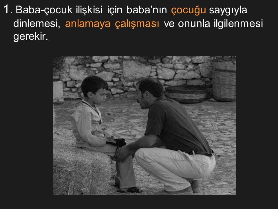 1. Baba-çocuk ilişkisi için baba'nın çocuğu saygıyla dinlemesi, anlamaya çalışması ve onunla ilgilenmesi gerekir.
