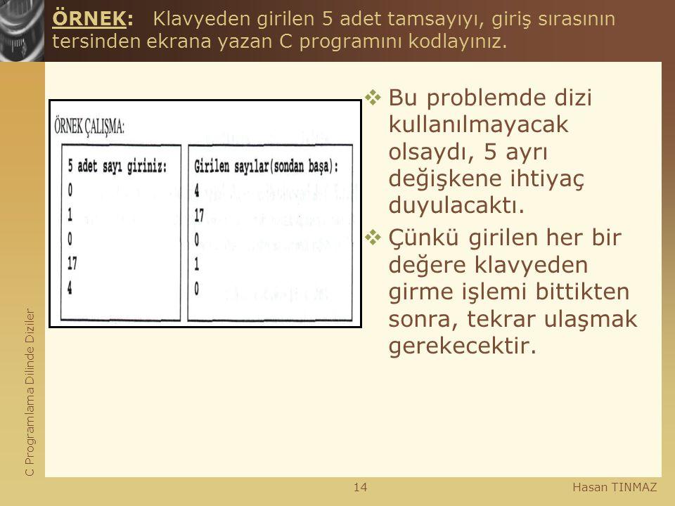 C Programlama Dilinde Diziler Hasan TINMAZ14 ÖRNEK: Klavyeden girilen 5 adet tamsayıyı, giriş sırasının tersinden ekrana yazan C programını kodlayınız